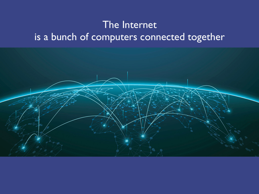 The Internet is a bunch of computers connected ...