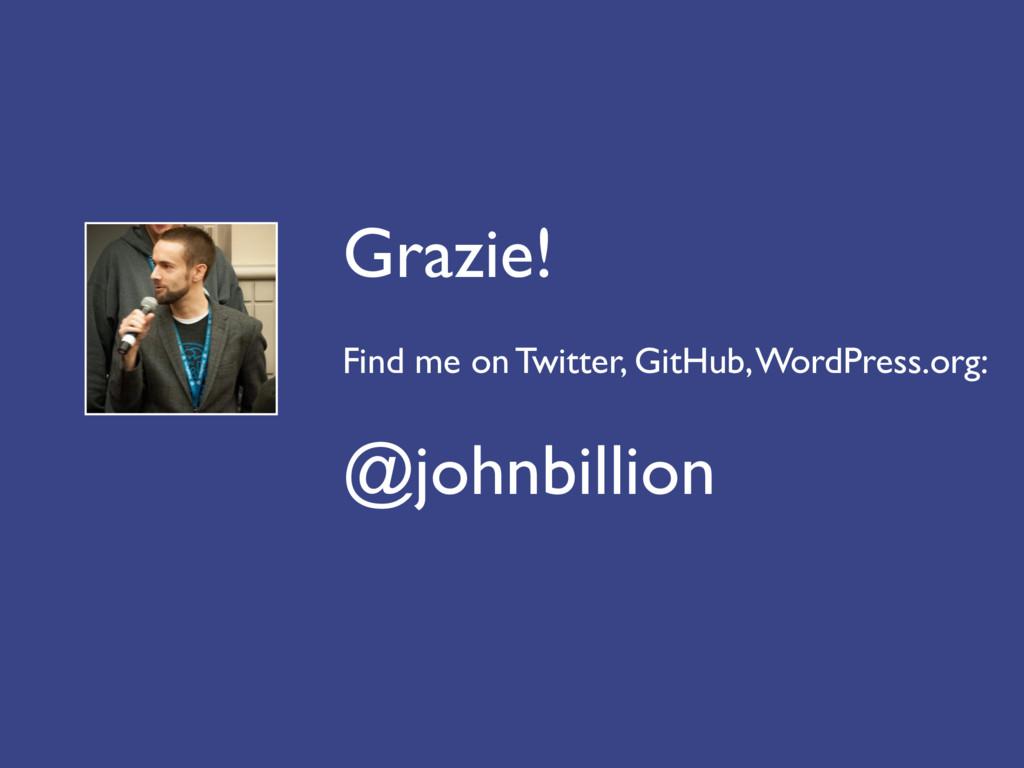 Grazie! Find me on Twitter, GitHub, WordPress.o...