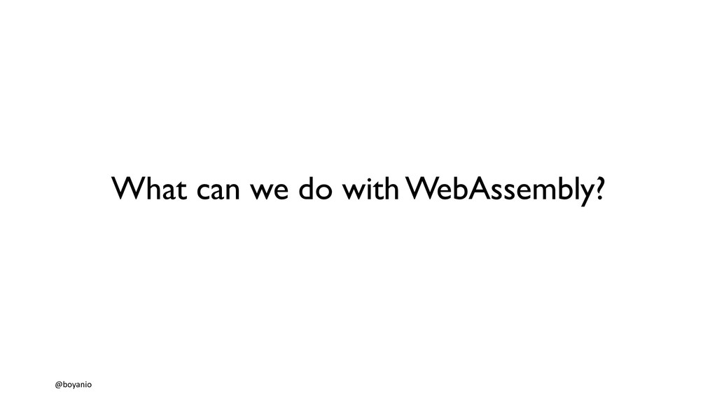 What can we do with WebAssembly? @boyanio