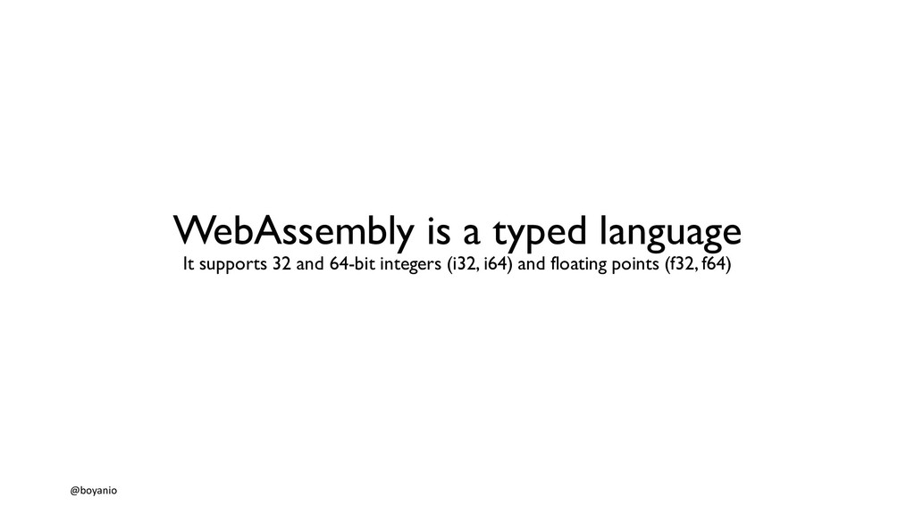 WebAssembly is a typed language It supports 32 ...