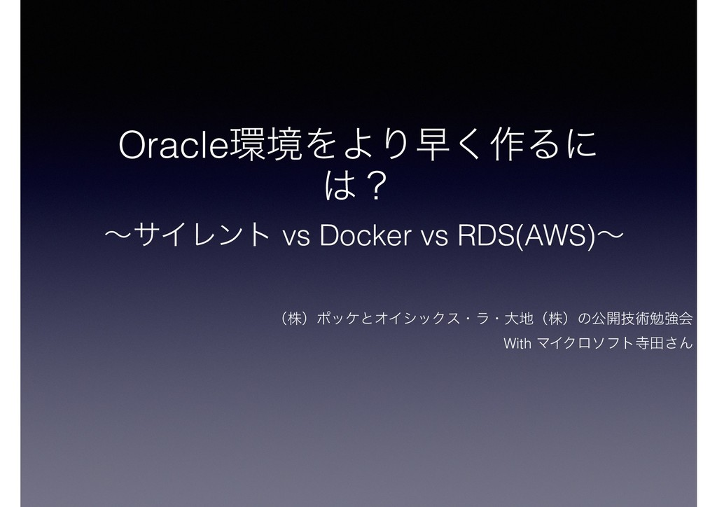 Oracle؀ڥΛΑΓૣ͘࡞Δʹ ͸ʁ ʙαΠϨϯτ vs Docker vs RDS(AWS...