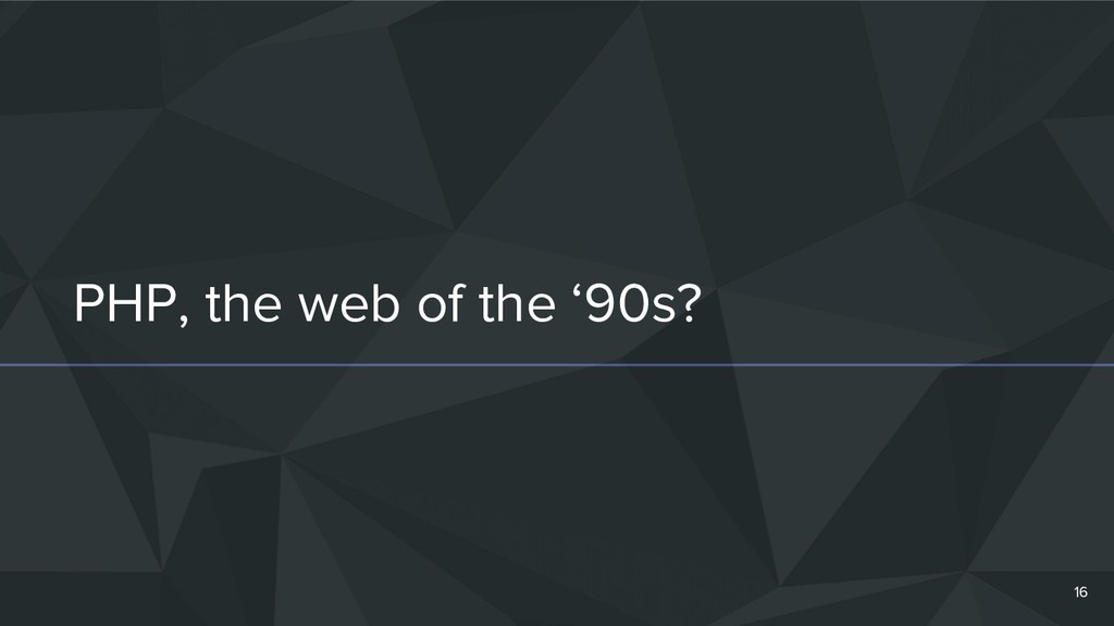 PHP, the web of the '90s? 16