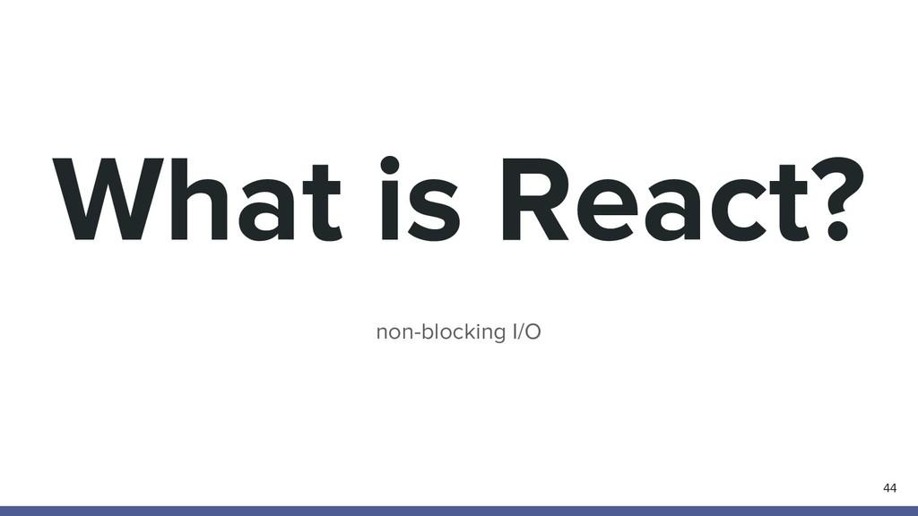 What is React? non-blocking I/O 44