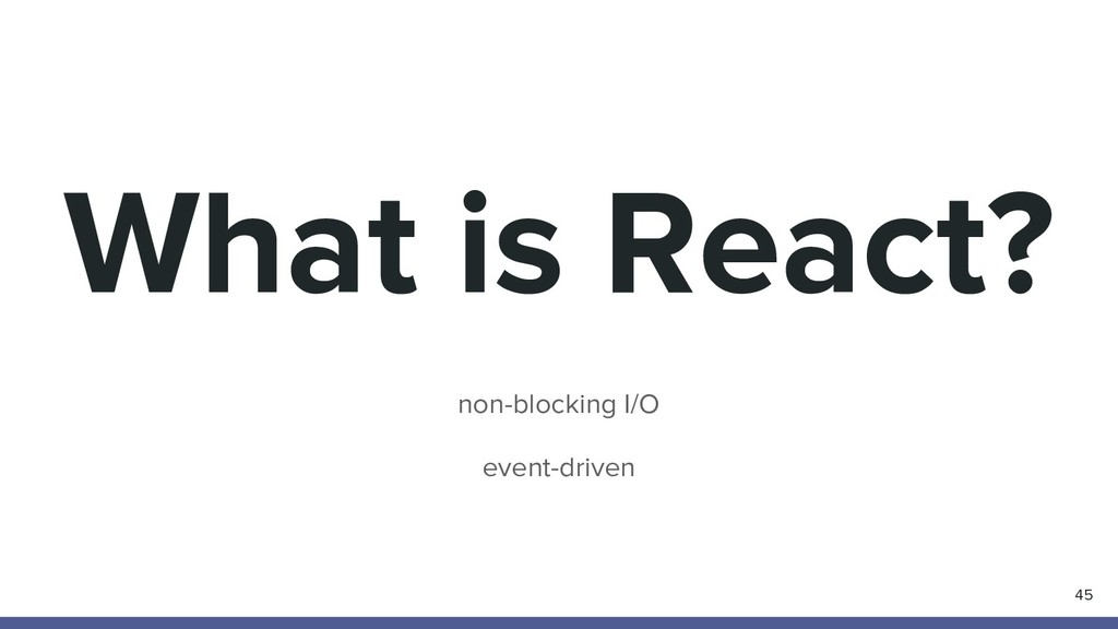 What is React? non-blocking I/O event-driven 45
