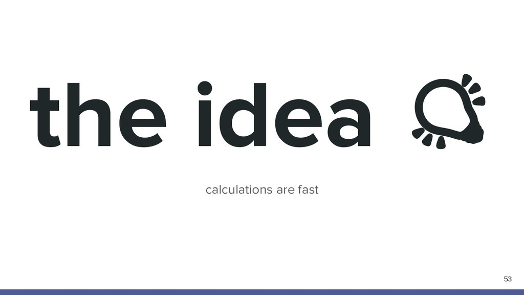 the idea  calculations are fast 53