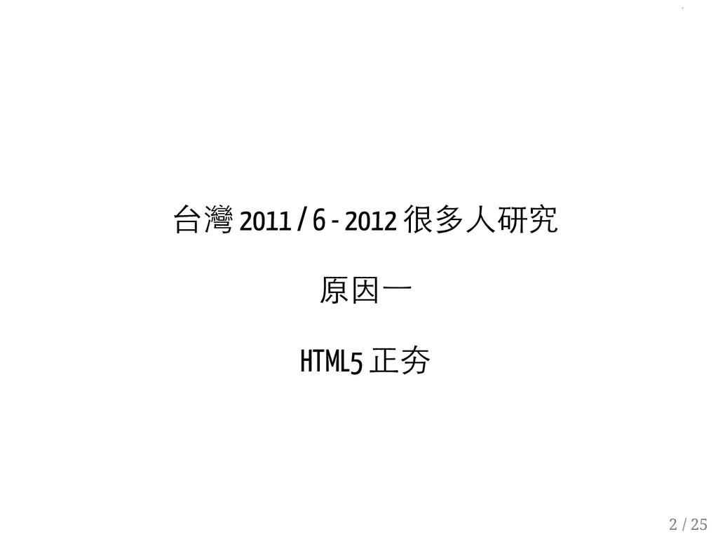 台灣 2011 / 6 - 2012 很多人研究 原因一 HTML5 正夯 2 / 25 1 ...