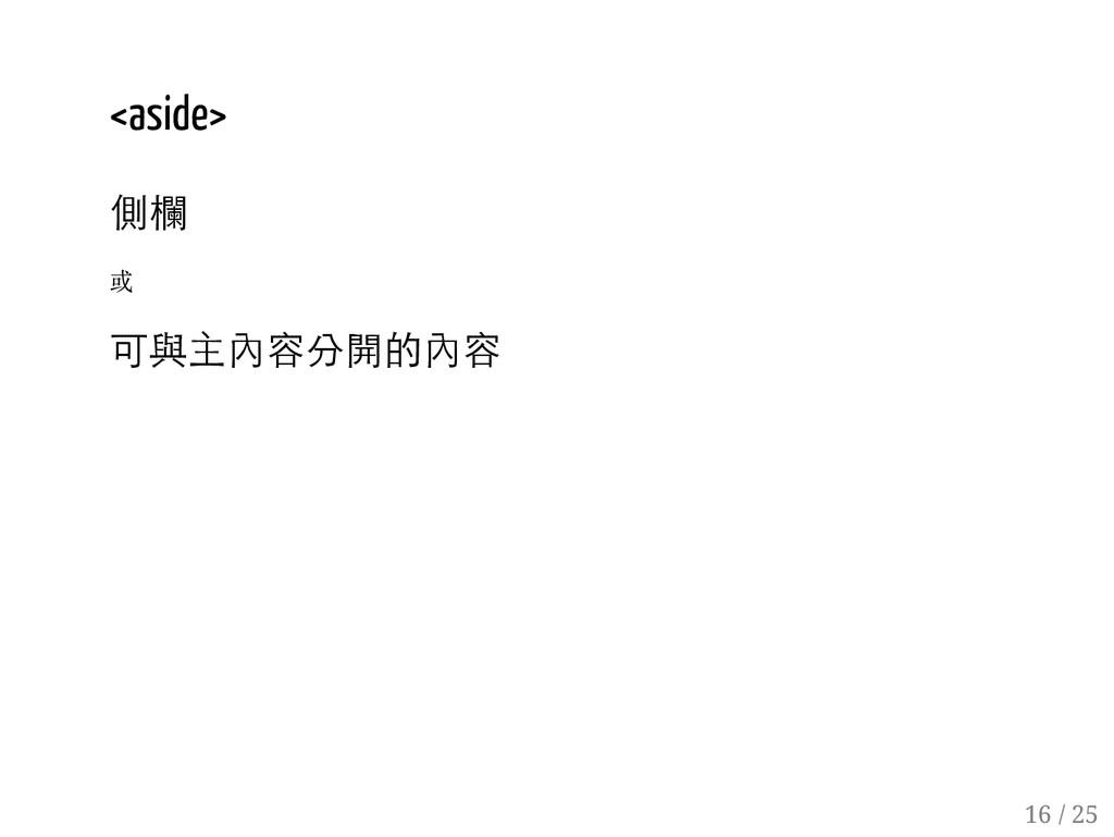 15 / 25 <aside> 側欄 或 可與主內容分開的內容 16 / 25