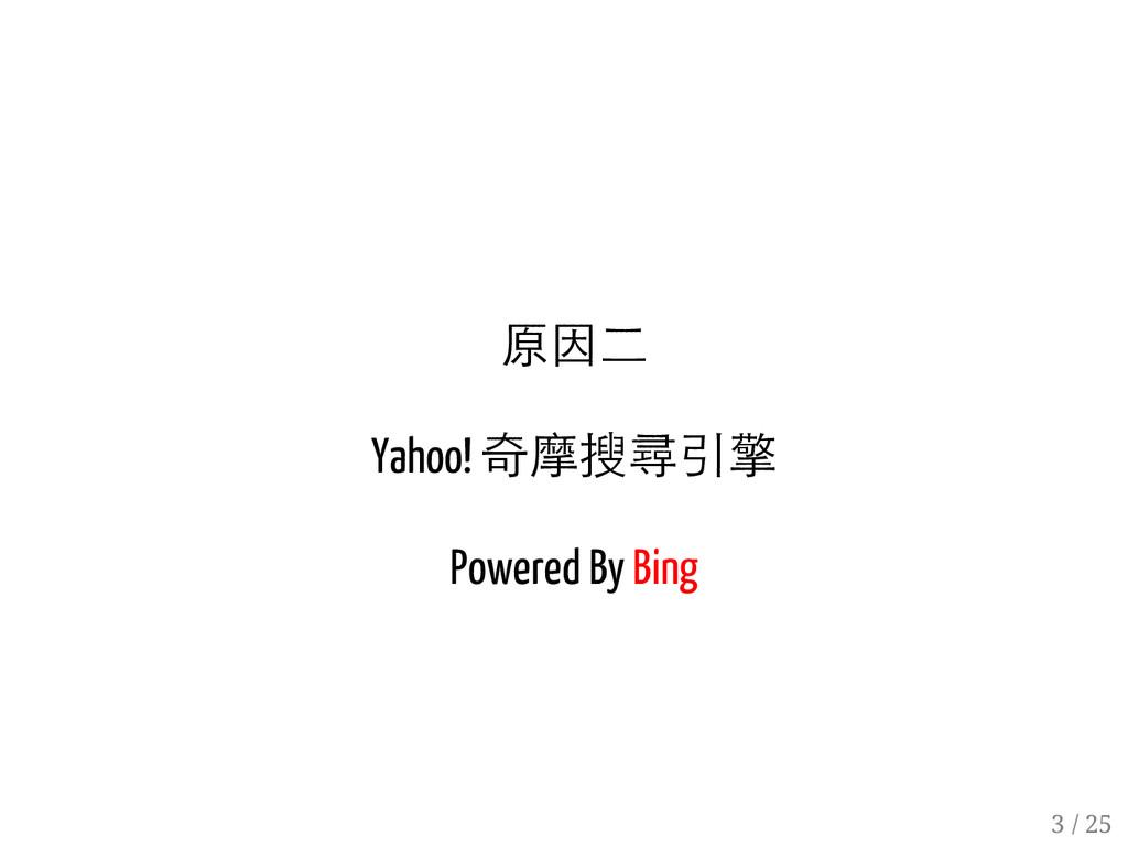 2 / 25 原因二 Yahoo! 奇摩搜尋引擎 Powered By Bing 3 / 25