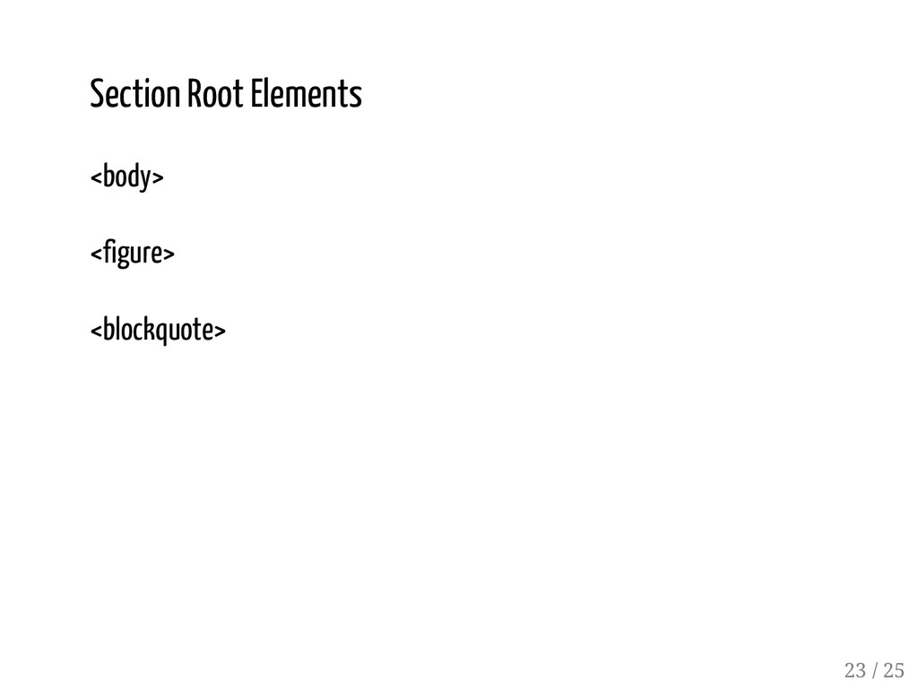 22 / 25 Section Root Elements <body> <figure> <...