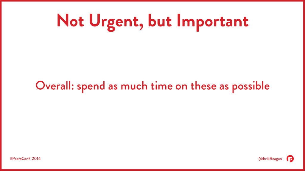 #PeersConf 2014 @ErikReagan Not Urgent, but Imp...