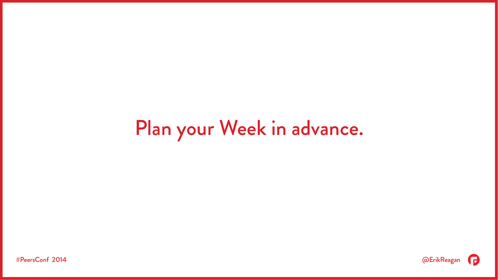 #PeersConf 2014 @ErikReagan Plan your Week in a...