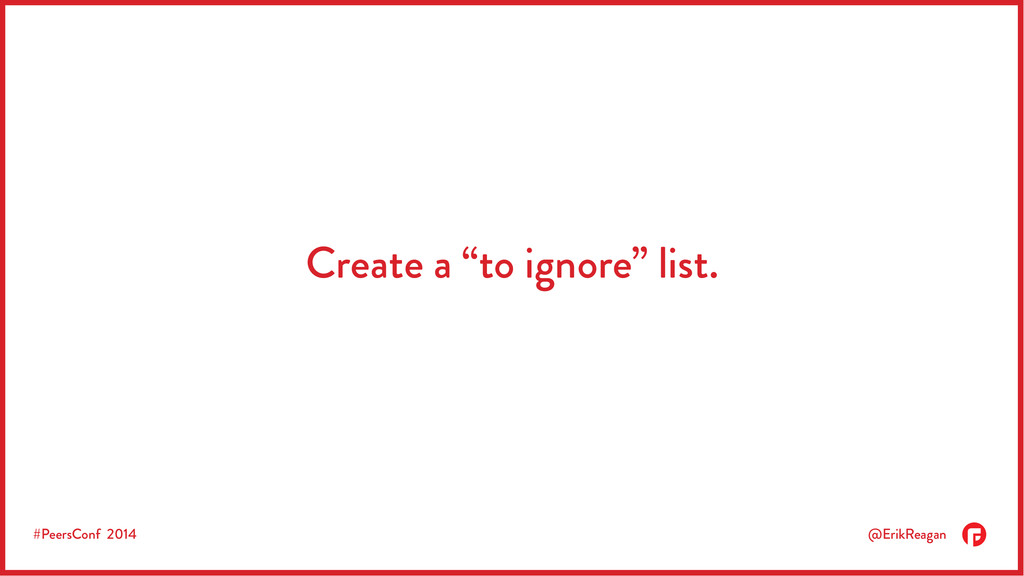 "#PeersConf 2014 @ErikReagan Create a ""to ignore..."