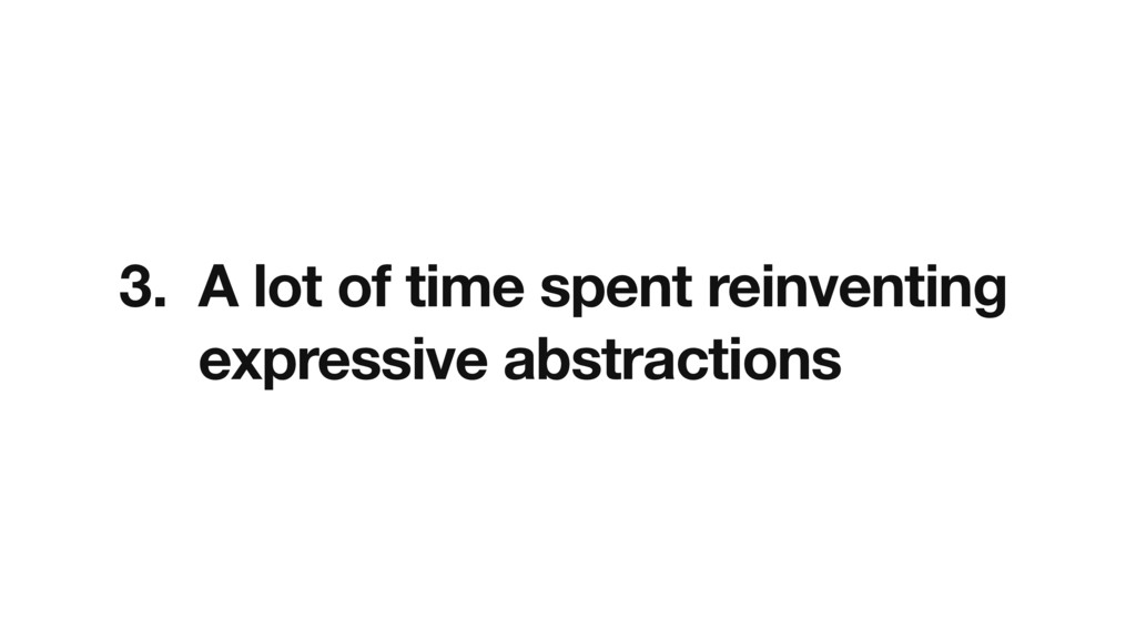 3. A lot of time spent reinventing expressive a...