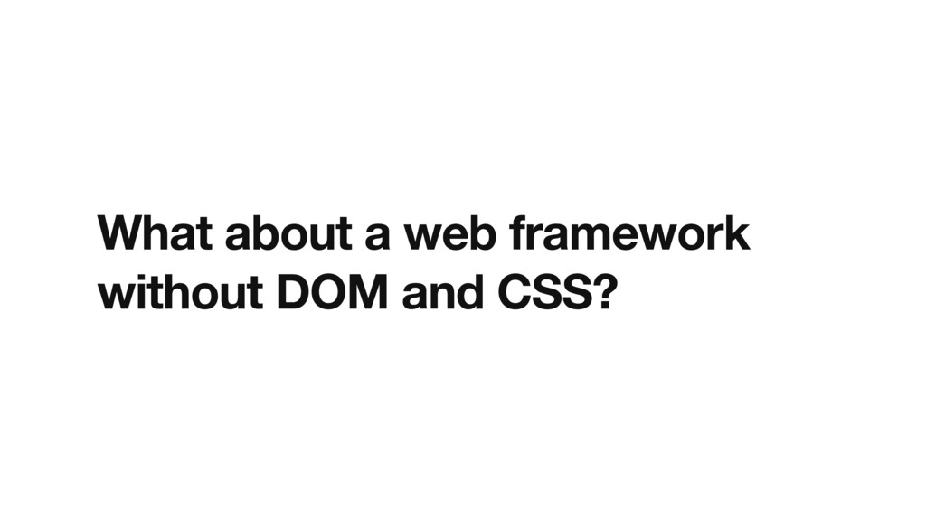 What about a web framework without DOM and CSS?