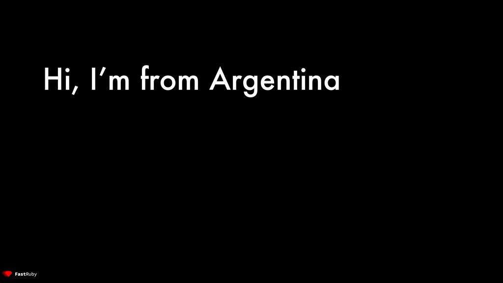 Hi, I'm from Argentina