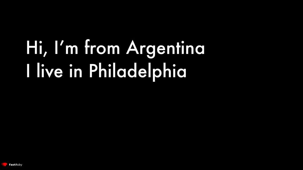 Hi, I'm from Argentina I live in Philadelphia