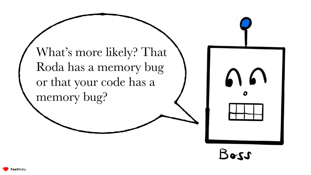 What's more likely? That Roda has a memory bug ...