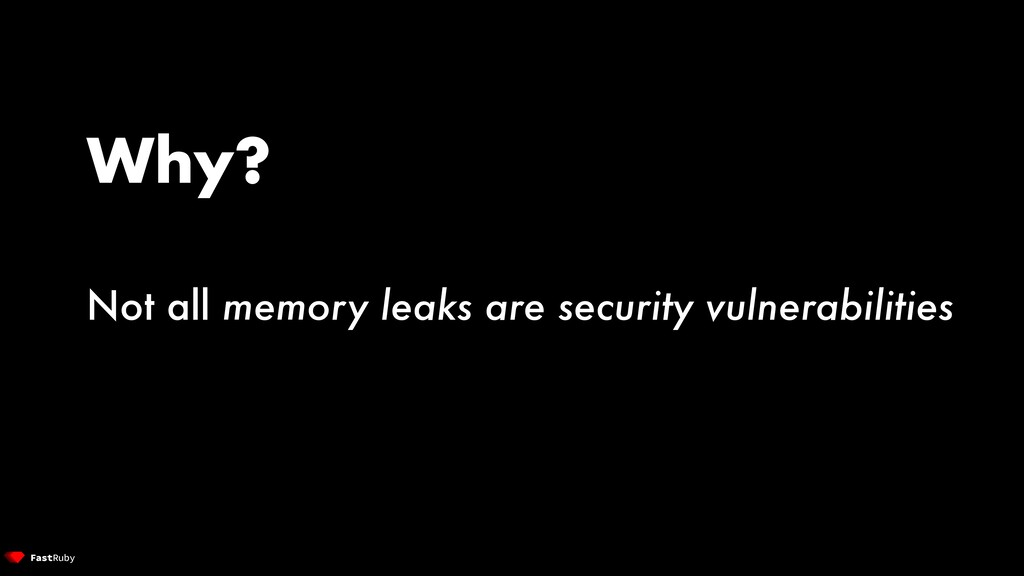 Why? Not all memory leaks are security vulnerab...