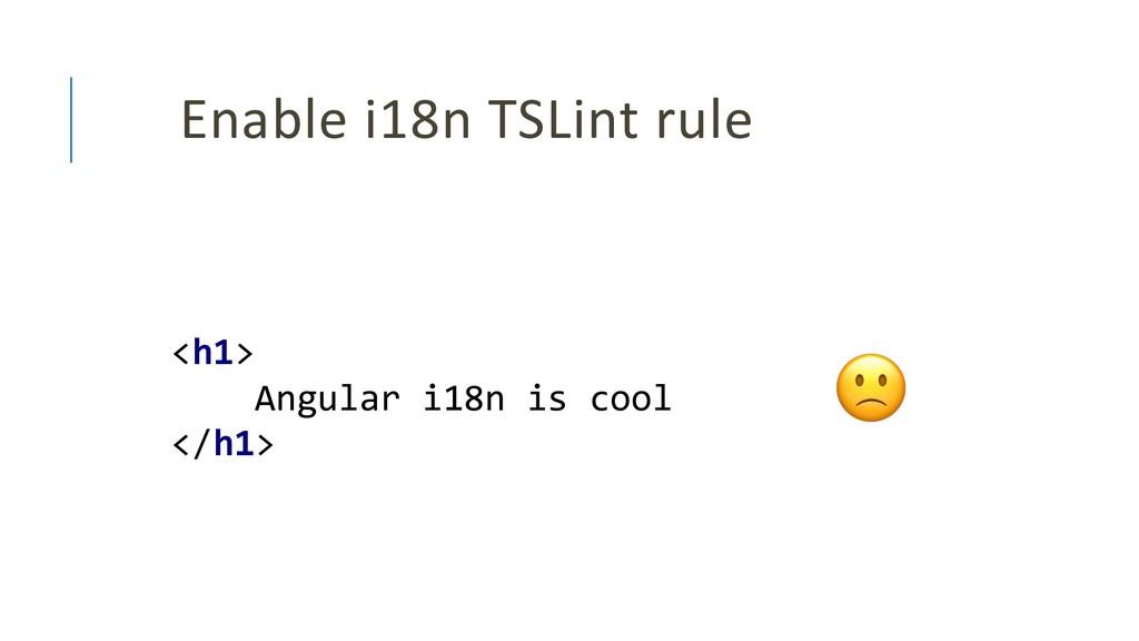 Enable i18n TSLint rule <h1> Angular i18n is co...