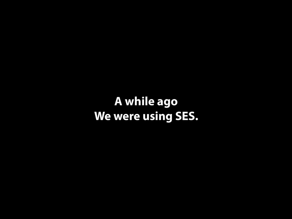 A while ago We were using SES.