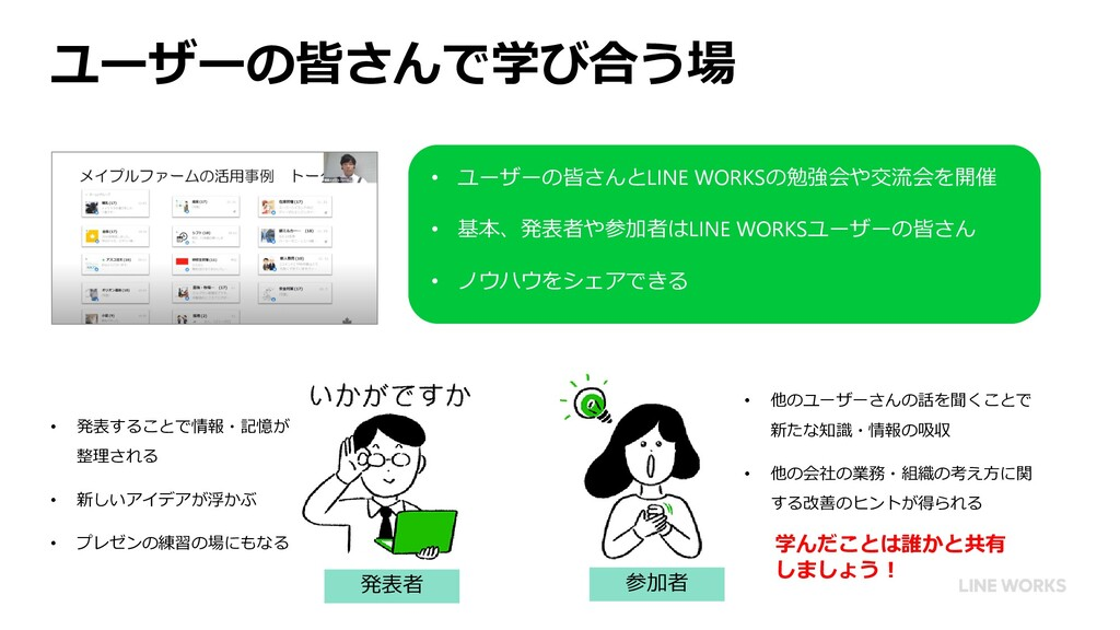 ユーザーの皆さんで学び合う場 • ユーザーの皆さんとLINE WORKSの勉強会や交流会を開催...