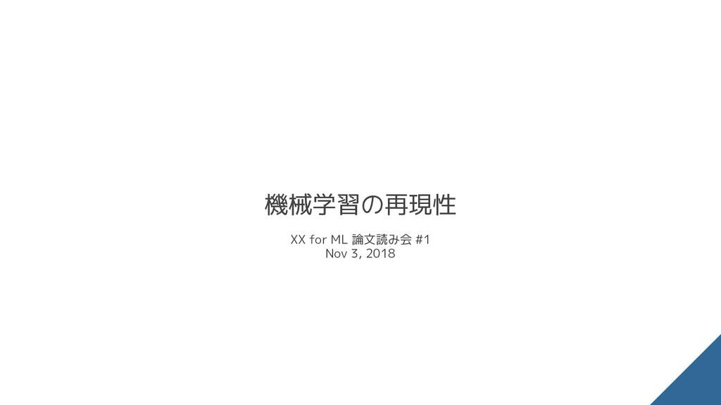 機械学習の再現性 XX for ML 論文読み会 #1 Nov 3, 2018