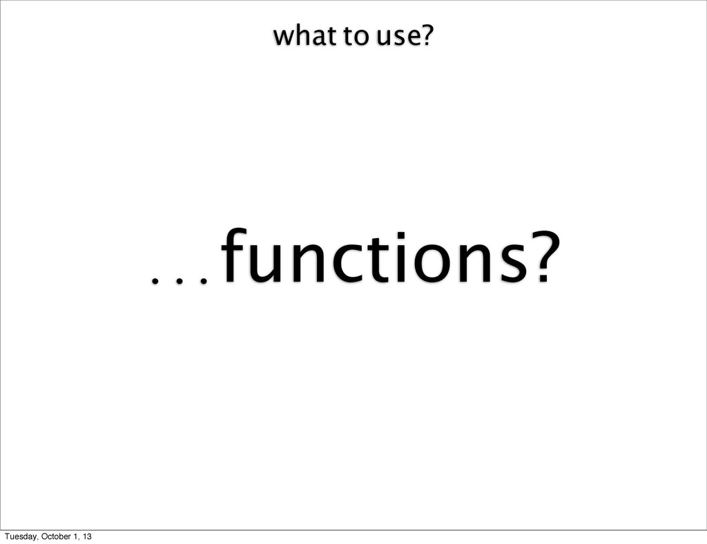 what to use? ...functions? Tuesday, October 1, ...