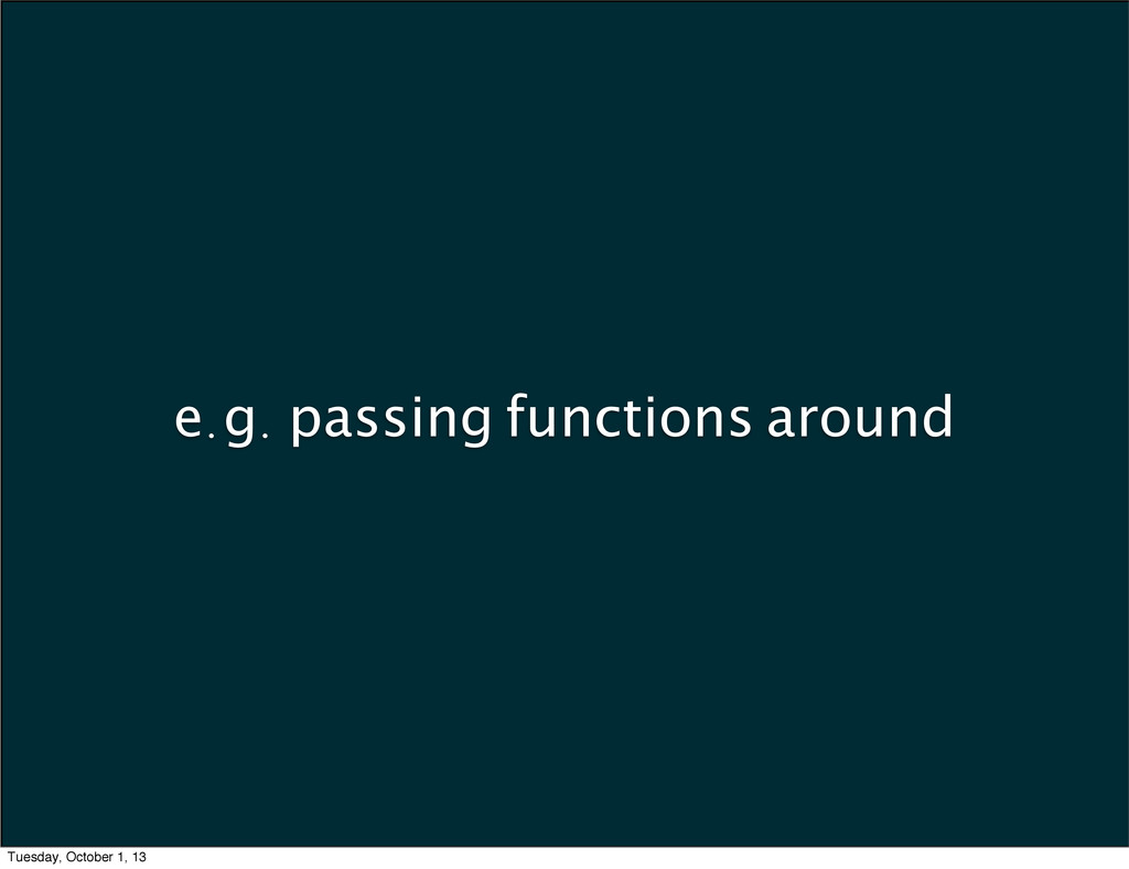 e.g. passing functions around Tuesday, October ...