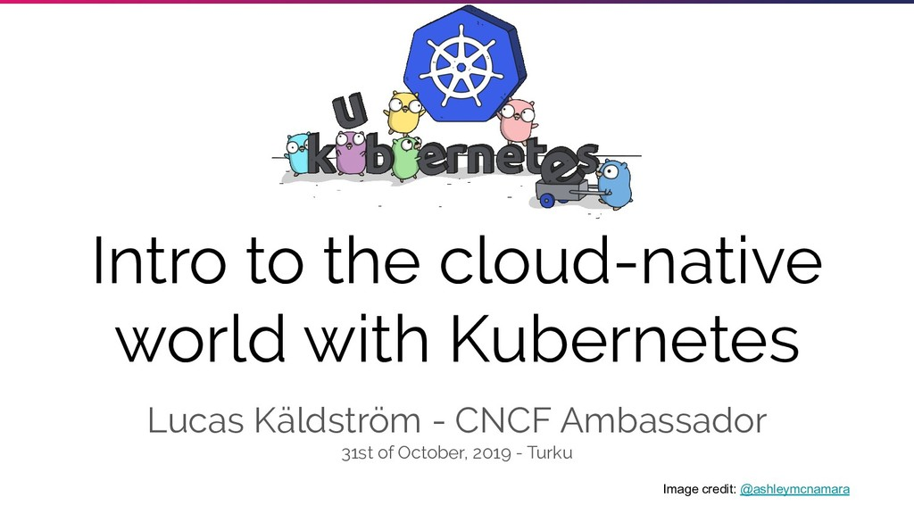 Intro to the cloud-native world with Kubernetes...