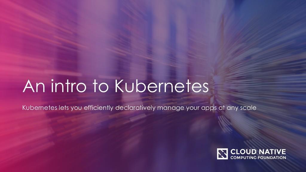 An intro to Kubernetes Kubernetes lets you effi...