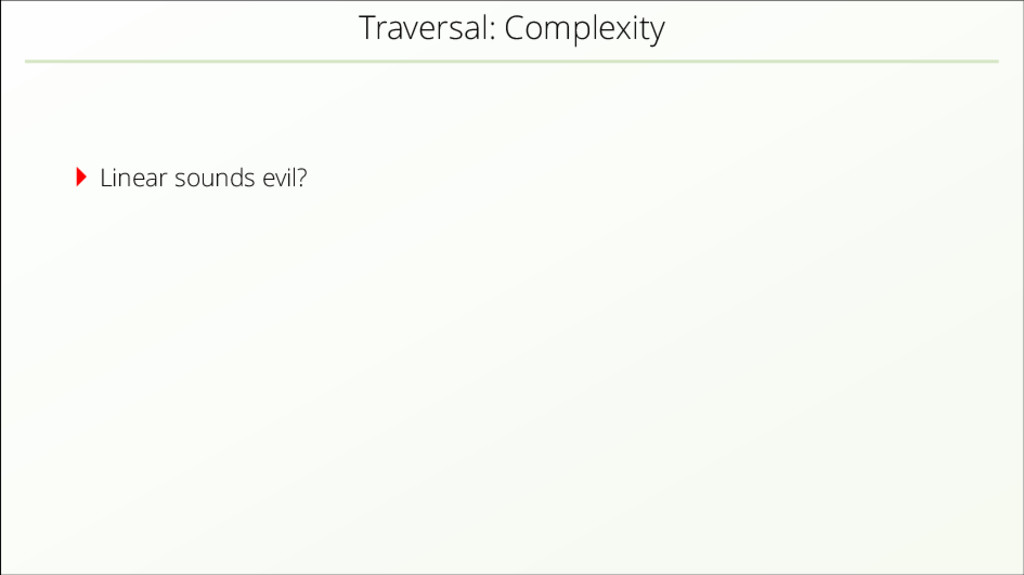 Traversal: Complexity Linear sounds evil?