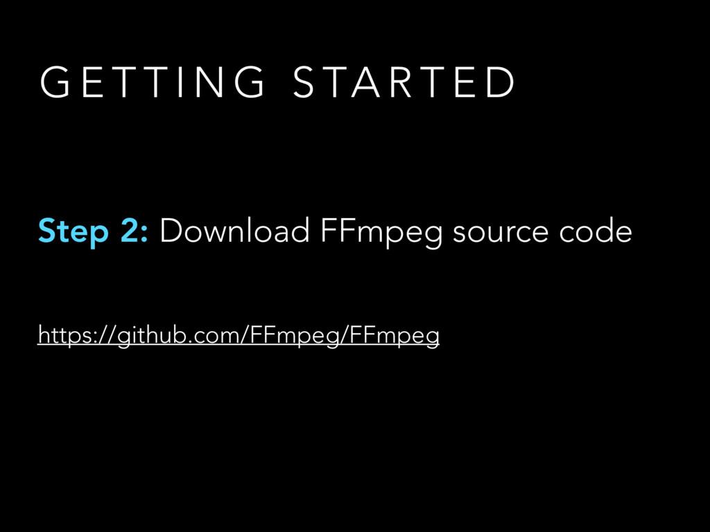 G E T T I N G S TA R T E D Step 2: Download FFm...