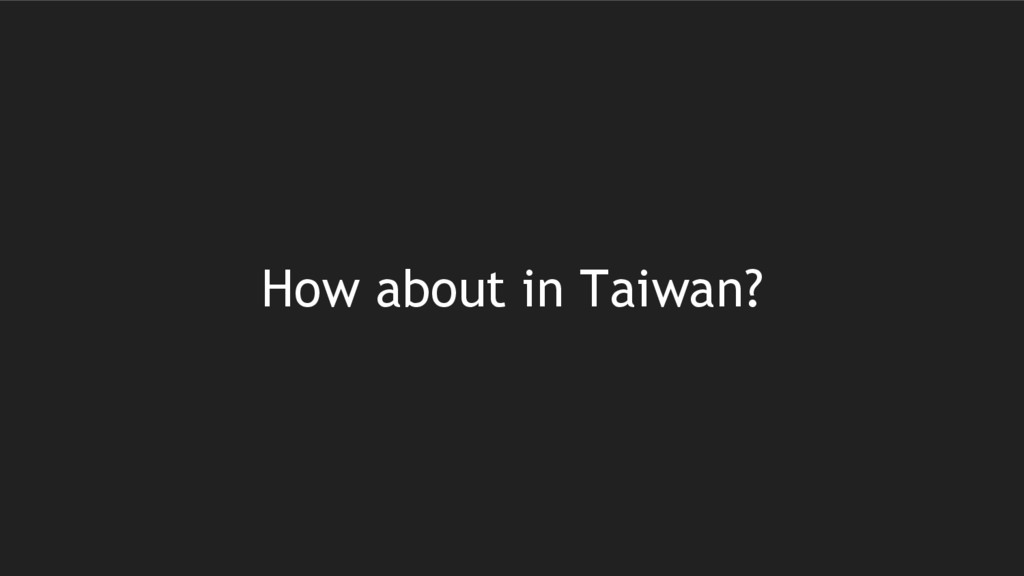 How about in Taiwan?