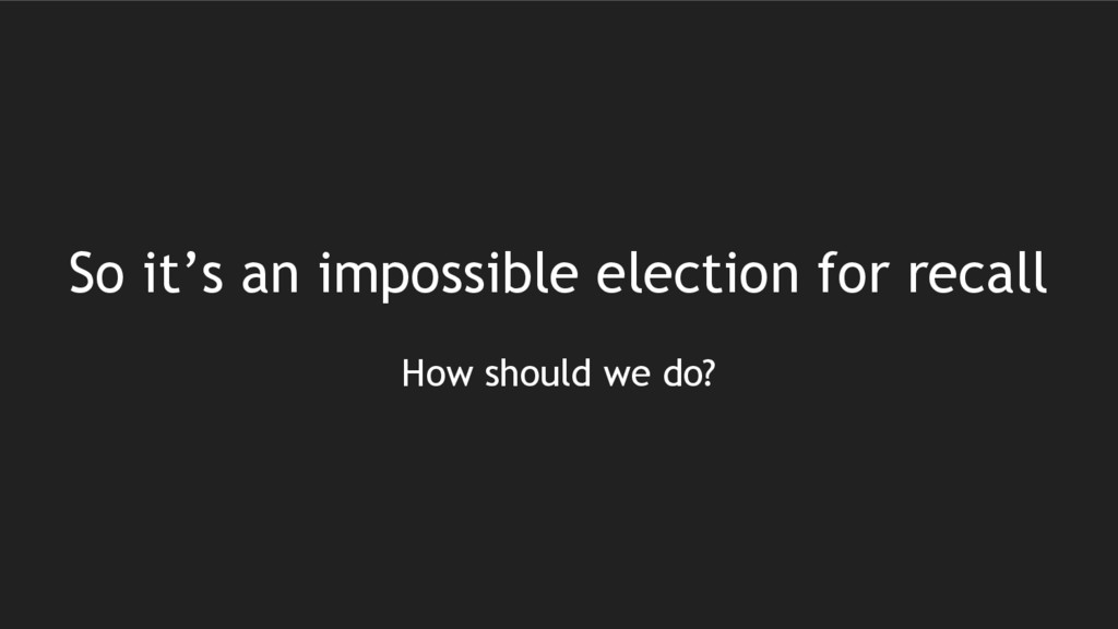 So it's an impossible election for recall How s...