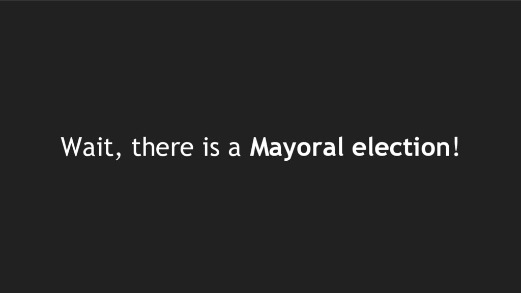 Wait, there is a Mayoral election!