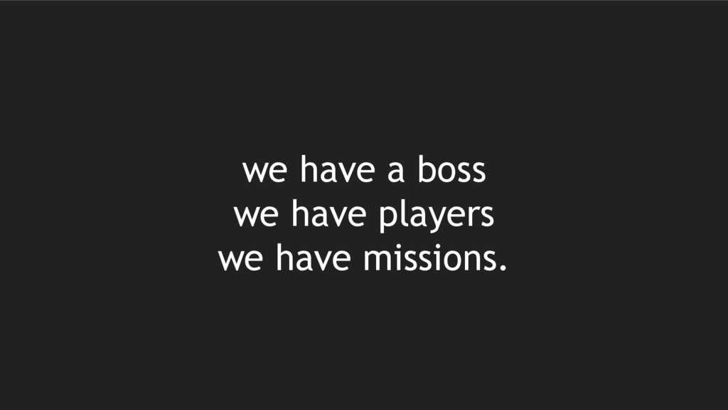 we have a boss we have players we have missions.