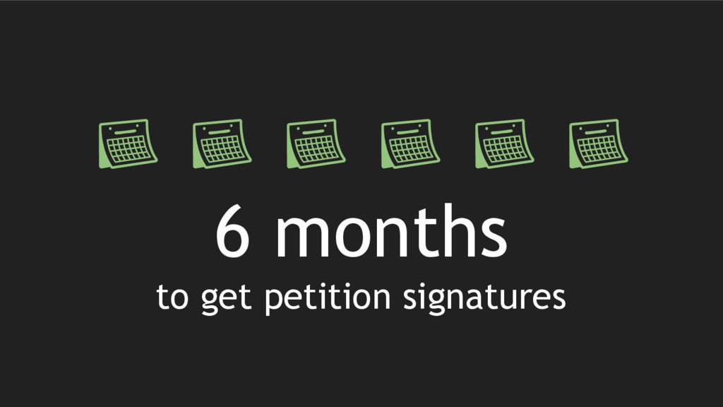 6 months to get petition signatures
