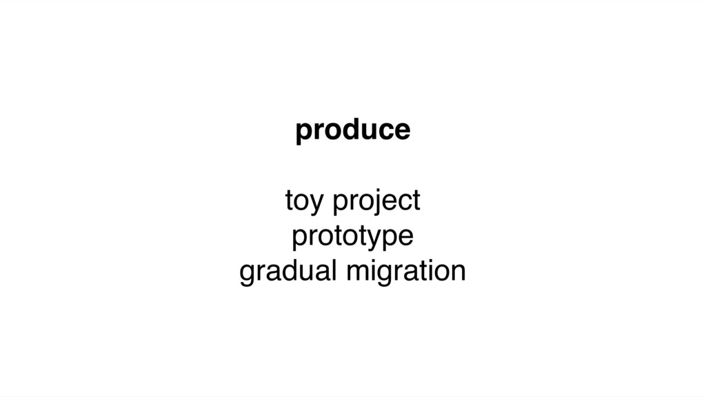 produce toy project prototype gradual migration