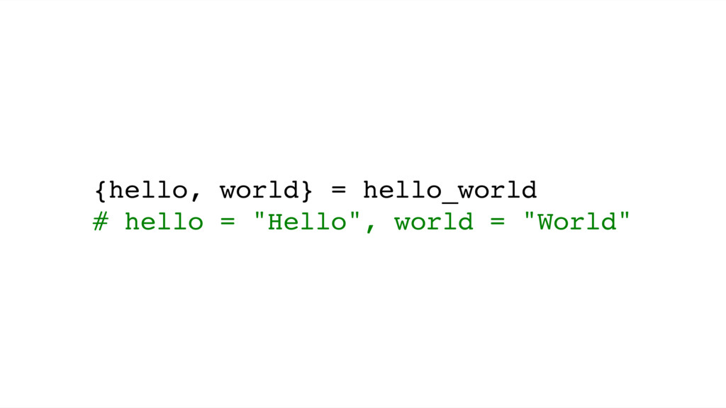 "{hello, world} = hello_world # hello = ""Hello"",..."