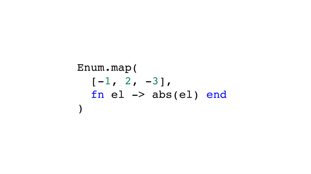 Enum.map( [-1, 2, -3], fn el -> abs(el) end )