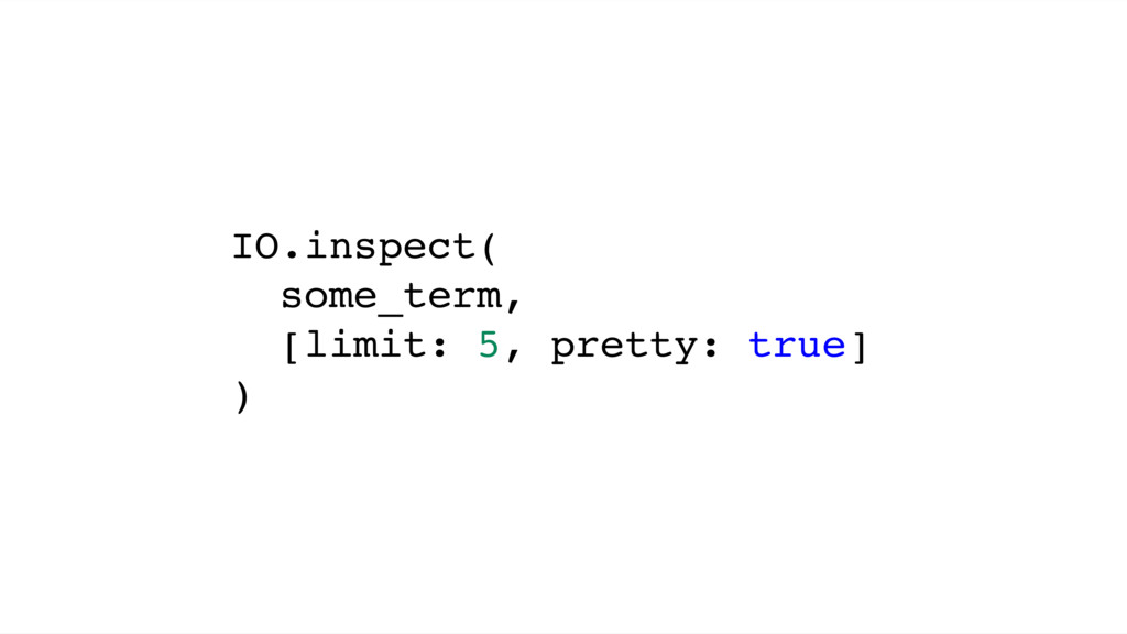 IO.inspect( some_term, [limit: 5, pretty: true]...