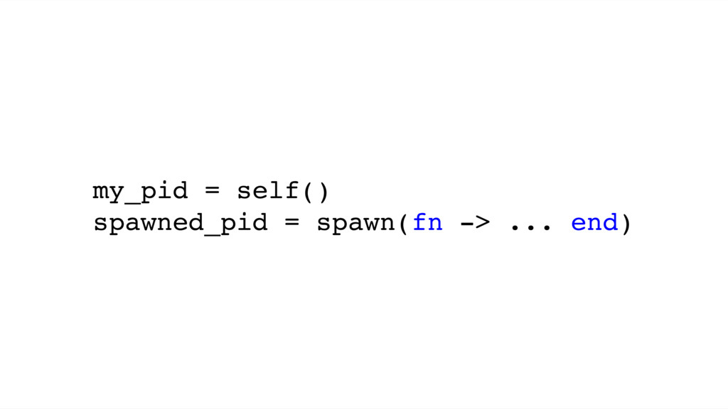 my_pid = self() spawned_pid = spawn(fn -> ... e...