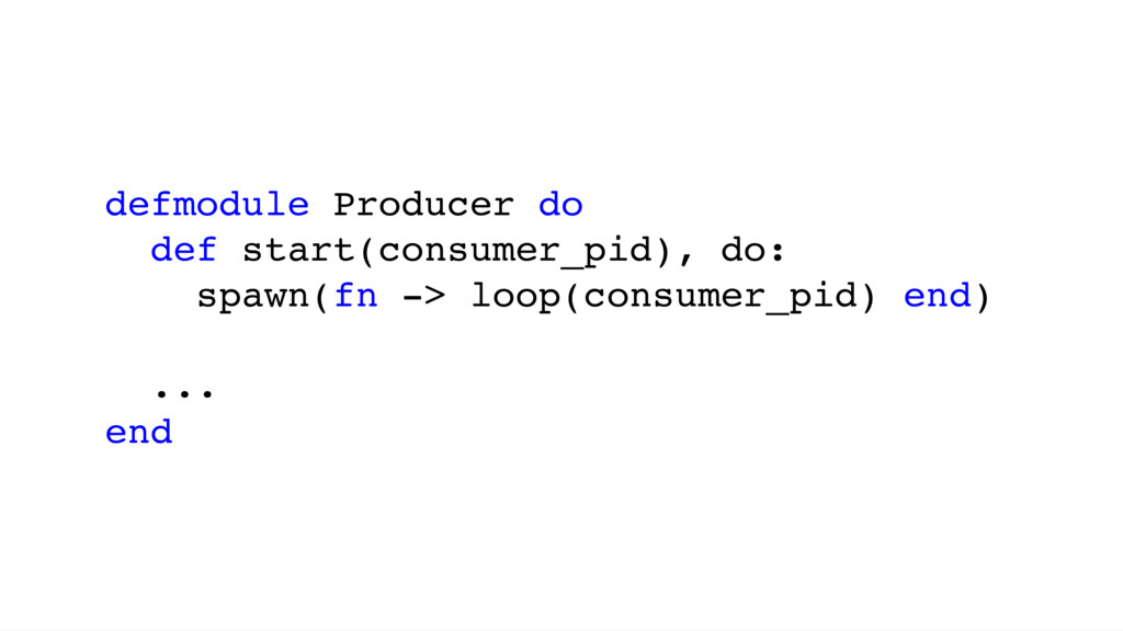 defmodule Producer do def start(consumer_pid), ...