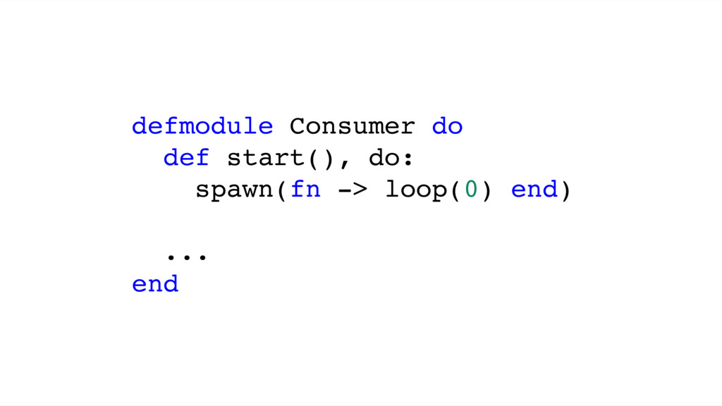 defmodule Consumer do def start(), do: spawn(fn...