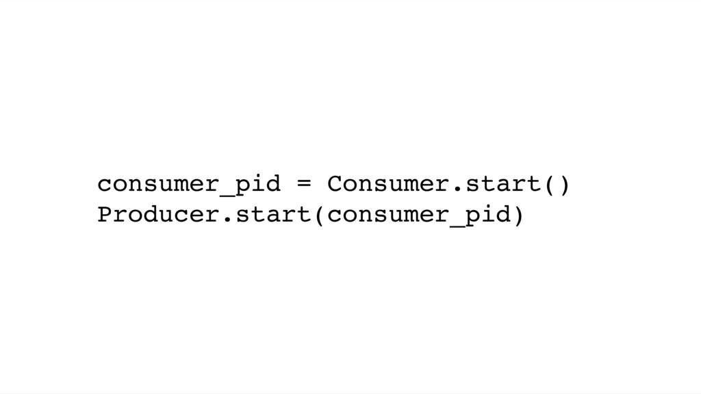 consumer_pid = Consumer.start() Producer.start(...