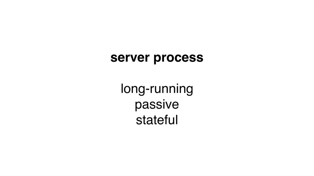 server process long-running passive stateful