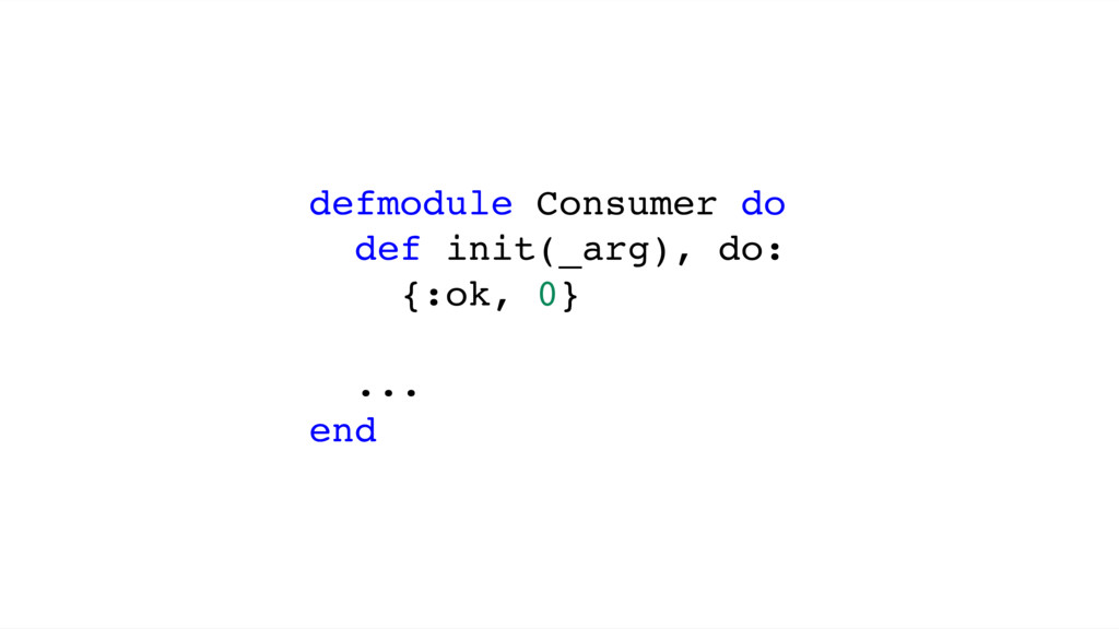 defmodule Consumer do def init(_arg), do: {:ok,...
