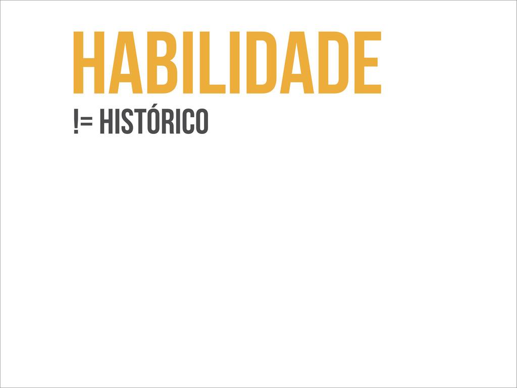 Habilidade != histórico