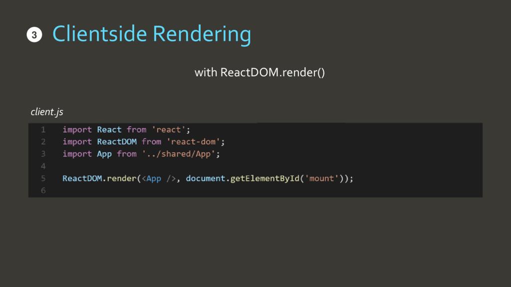 Clientside Rendering • with ReactDOM.render() •...
