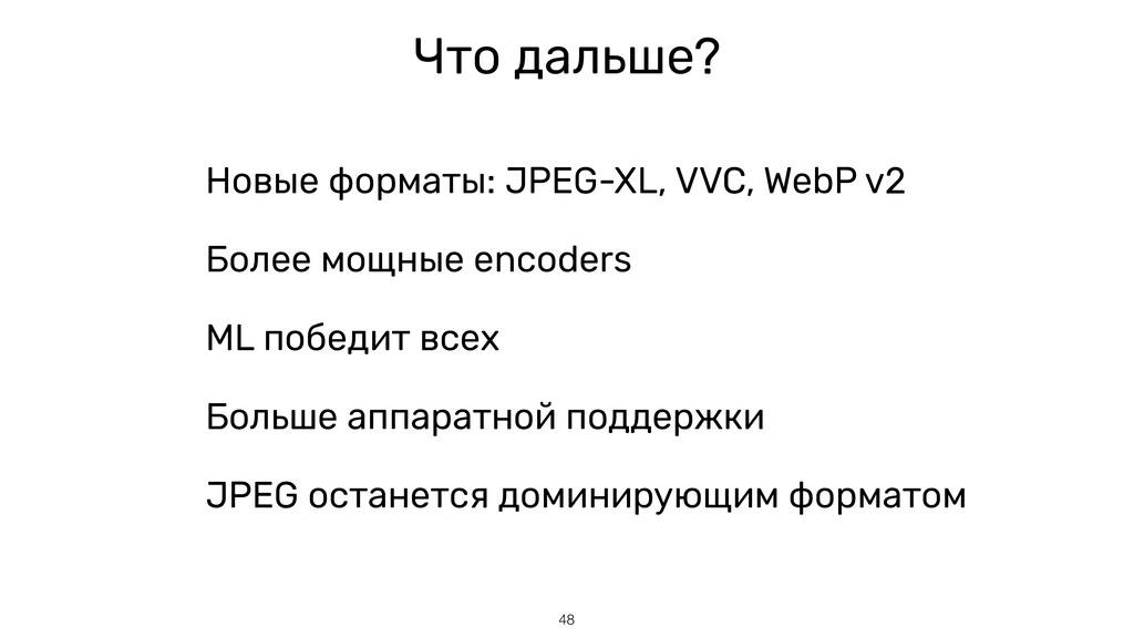 48 Что дальше? Новые форматы: JPEG-XL, VVC, Web...